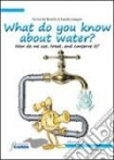 What do you know about water? Conosci l'acqua? Usarla, trattarla, risparmiarla (in inglese)